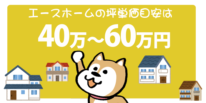 エースホーム坪単価は40万〜60万円