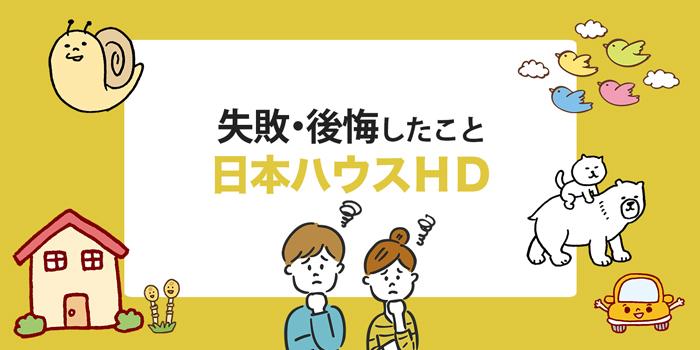 【日本ハウスHD】後悔した・失敗したことまとめ!実際に家を建てた方からのアドバイスあり