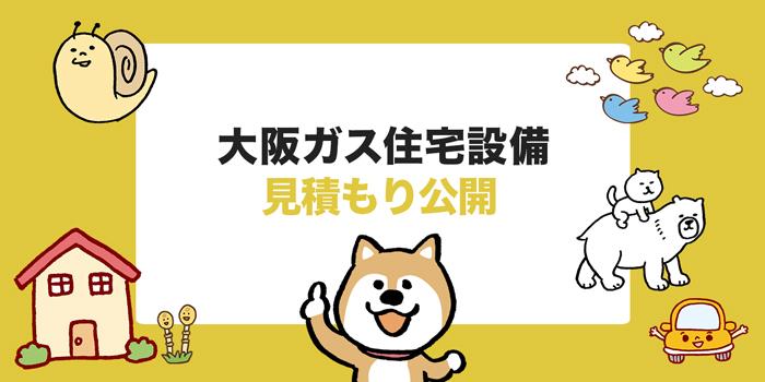 【大阪ガス住宅設備 】みんなの見積もり大公開!実際どのくらいの金額なの?
